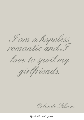 Love Quotes I Am A Hopeless Romantic And I Love To Spoil
