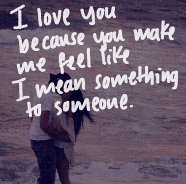 I Love You Because You Make Me Feel Like I Mean Something To Someone Meaning Love Quotes For Him