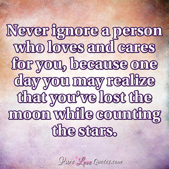 Never Ignore A Person Who Loves And Cares For You Because One Day You May