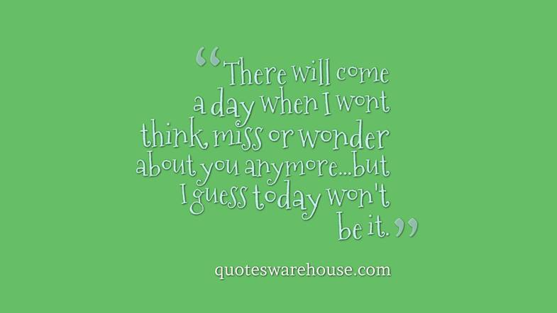 There Will Come A Day When I Wont Think Miss Or Wonder About You Anymore Rate This Quote