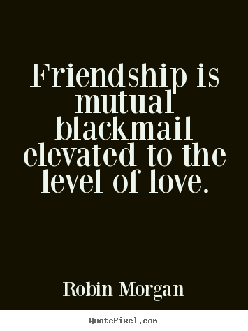 Friendship Is Mutual Blackmail Elevated To The Level Of Love Robin Morgan Greatest Friendship Quotes