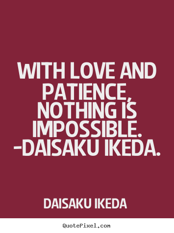 With Love And Patience Nothing Is Impossible Daisaku Ikeda Daisaku Ikeda Good