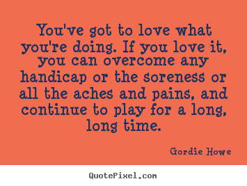 Love Quote Youve Got To Love What Youre Doing If