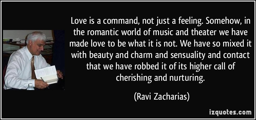 Love Is A Command Not Just A Feeling Somehow In The Romantic World More Ravi Zacharias Quotes