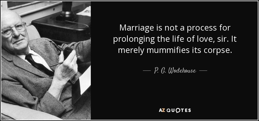 Marriage Is Not A Process For Prolonging The Life Of Love Sir It Merely