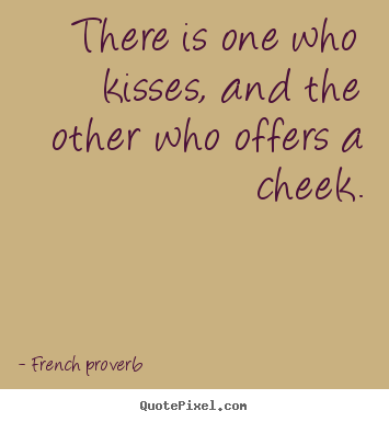 French Proverb Picture Quotes There Is One Who Kisses And The Other Who Offers