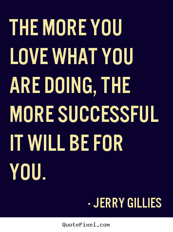 The More You Love What You Are Doing The More Successful It Will