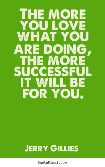 Quote About Inspirational The More You Love What You Are Doing The More Successful