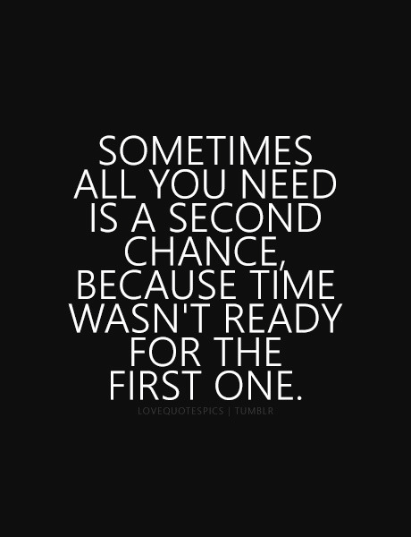 Sometimes All You Need Is A Second Chance Because Time Wasnt Ready For The First One