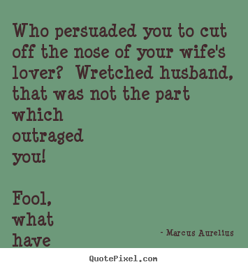 Marcus Aurelius Picture Quotes Who Persuaded You To Cut Off The Nose Of Your