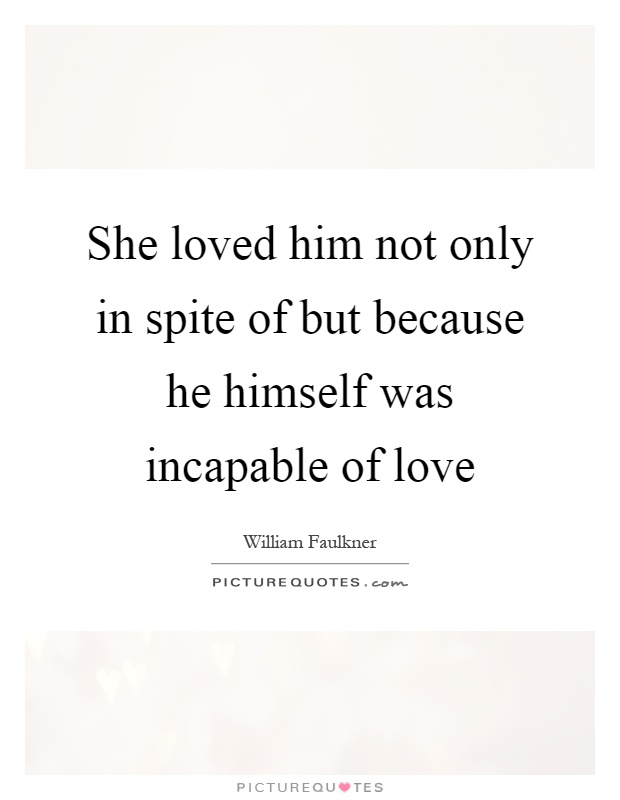 She Loved Him Not Only In Spite Of But Because He Himself Was Incapable Of Love