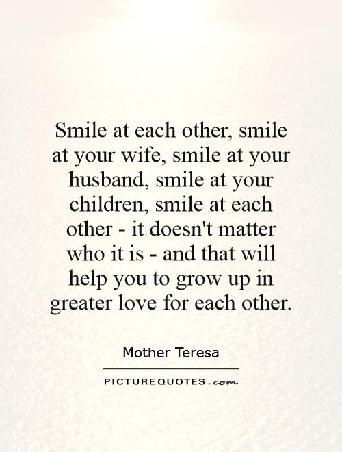 Smile At Each Other Smile At Your Wife Smile At Your Husband Smile At Your Children Smile At Each Other It Doesnt Matter Who It Is And That Will