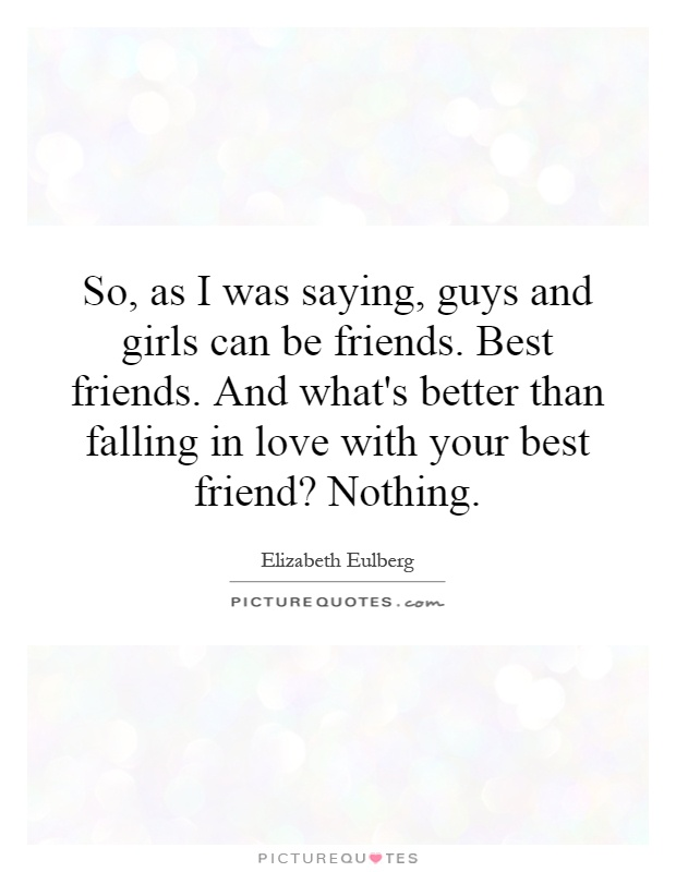 So As I Was Saying Guys And Girls Can Be Friends Best Friends And Whats Better Than Falling In Love With Your Best Friend Nothing