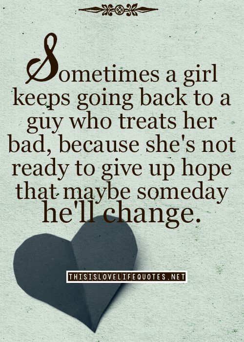 Life Earn Best Sometimes A Gril Keeps Going Back To Guy Who Treats Her Bad Quotes About Love And