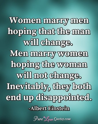 Women Marry Men Hoping That The Man Will Change Men Marry Women Hoping The Woman