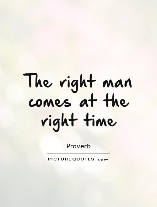 The Right Man Comes At The Right Time Picture Quote