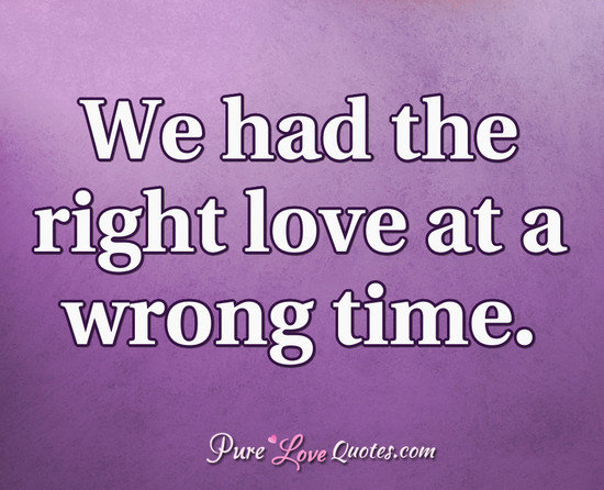 We Had The Right Love At A Wrong Time