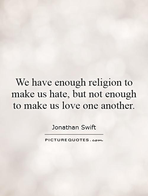 We Have Enough Religion To Make Us But Not Enough To Make Us Love One Another