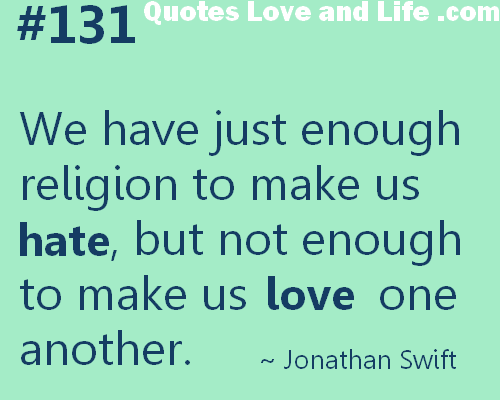 We Have Just Enough Religion To Make Us But Not Enough To Make Us