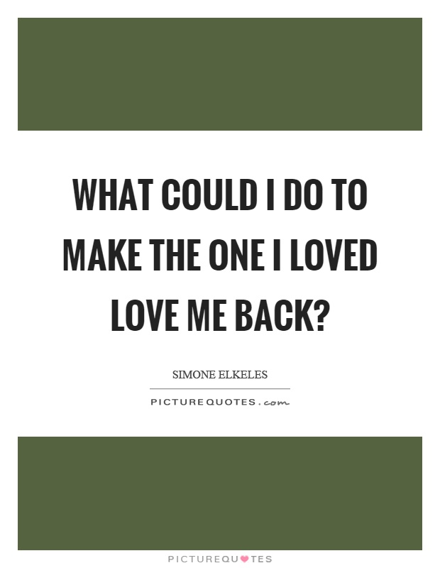 What Could I Do To Make The One I Loved Love Me Back Picture Quote