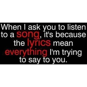 When I Ask You To Listen To A Songits Because The Lyrics Mean Everything