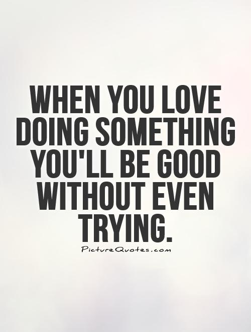 When You Love Doing Something Youll Be Good Without Even Trying Picture Quote