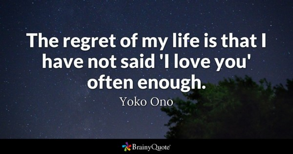 The Regret Of My Life Is That I Have Not Said I Love You
