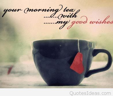 Your Morning Tea With My Good Wishes Good Bdafdababa Good Morning Love Quotes