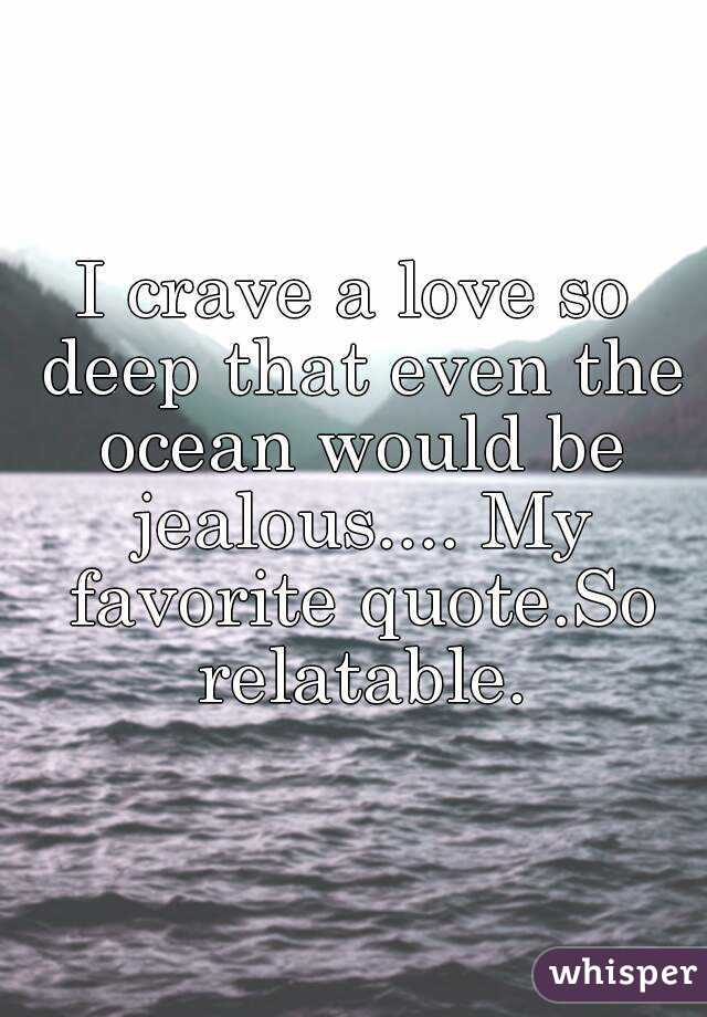 I Crave A Love So Deep That Even The Ocean Would Be Jealous My Favorite Quote
