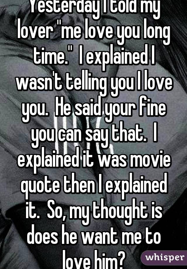 Yesterday I Told My Lover Me Love You Long Time I Explained I