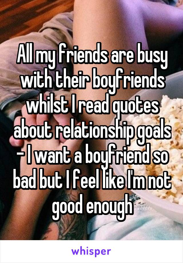 All My Friends Are Busy With Their Boyfriends Whilst I Read Quotes About Relationship Goals I Want A Boyfriend