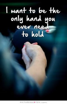 I Want To Be The Only Hand You Ever Need To Hold Quote Hold My Hand Hold Hands Holding Hands