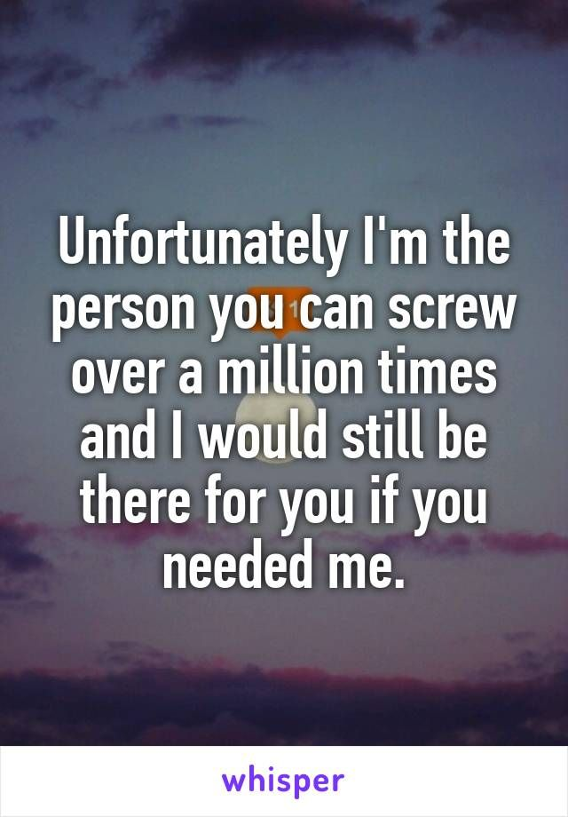 Unfortunately Im The Person You Can Over A Million Times And I Would