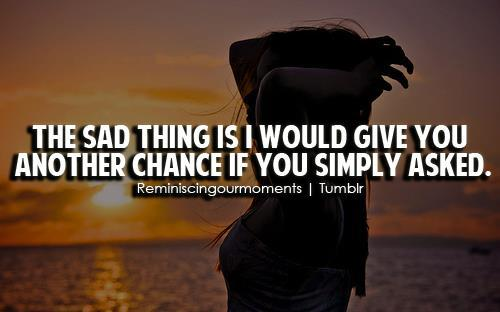 The Saddest Thing Is I Would Give You Another Chance If You Simply Asked Unknown Quotes Added By Bellaforever  Down