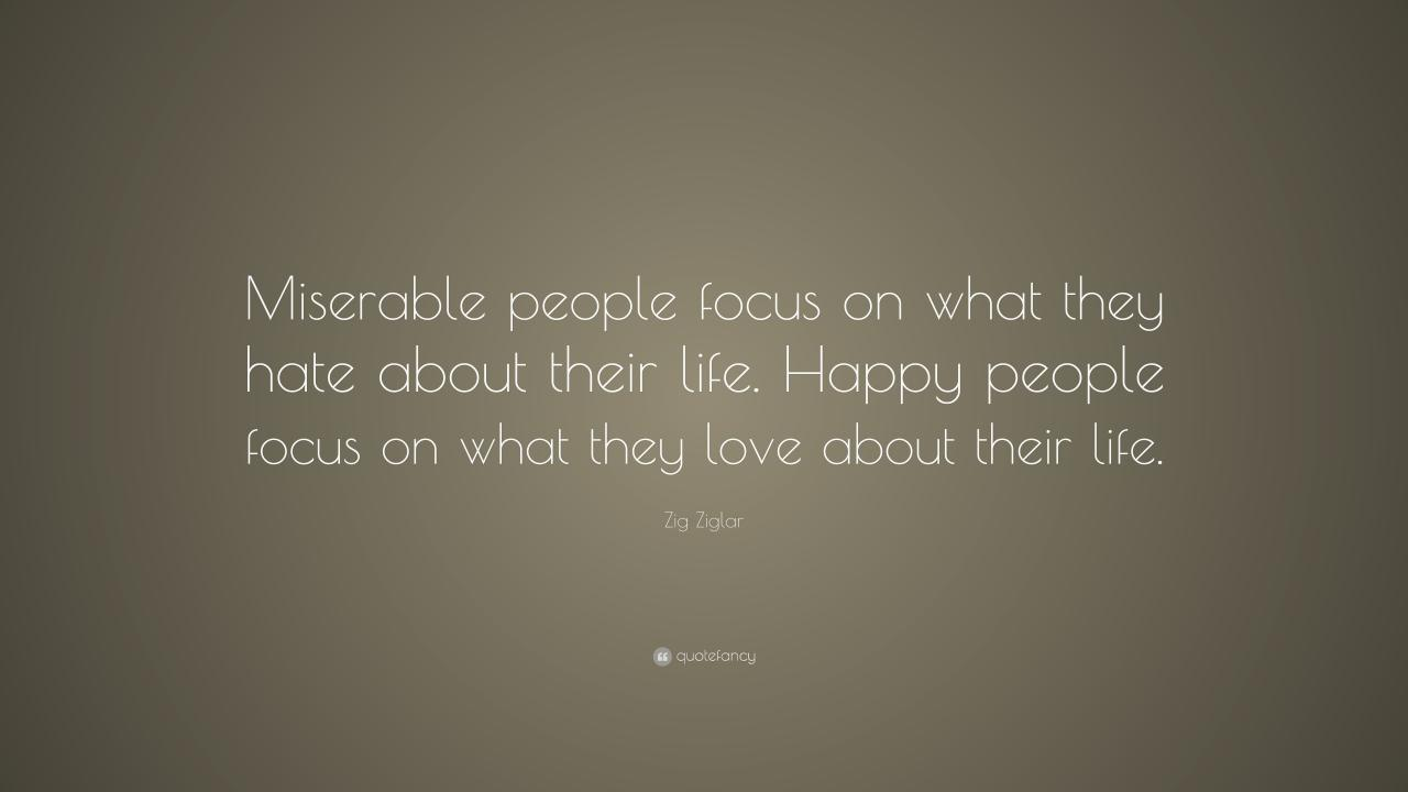 Zig Ziglar Quote Miserable People Focus On What They Hate About Their Life
