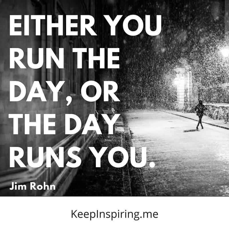 Either You Run The Day Or The Day Runs You Jim