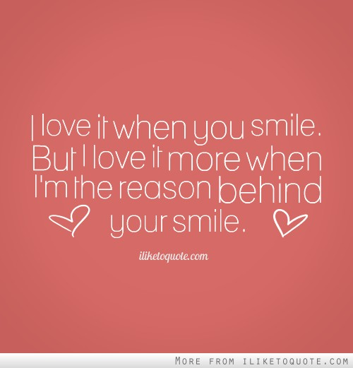 I Love It When You Smile But I Love It More When Im The Reason Behind Your Smile