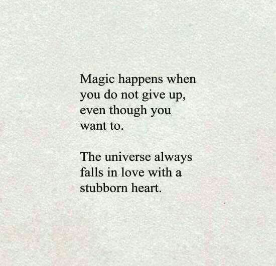 Magic Happens When You Do Not Give Up Even Though You Want To The Universe Always Falls In Love With A Stubborn Heart  F F  C F F F Bc Good Thing Ive Always Been