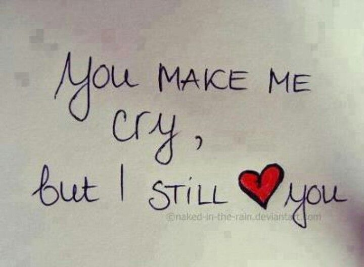You Make Me Cry But I Still Love You