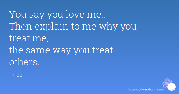 You Say You Love Me Then Explain To Me Why You Treat Me The Same Way