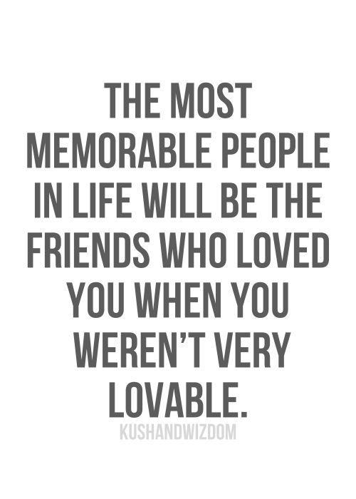 So Thankful For My Family And Friends Who Love Me When Im Not Lovable True So True The Most Memorable People In Life Will Be The Friends Who Loved You