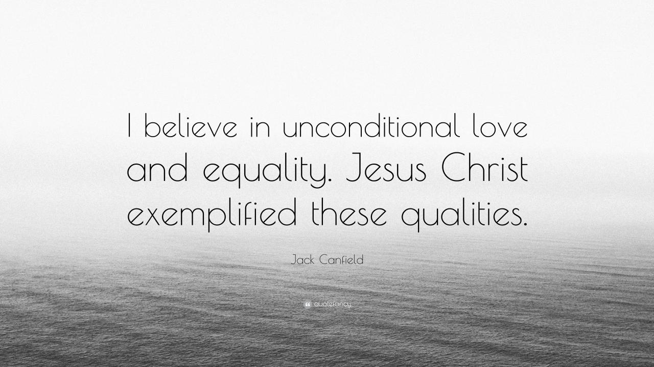 Jack Canfield Quote I Believe In Unconditional Love And Equality Jesus Christ Exemplified