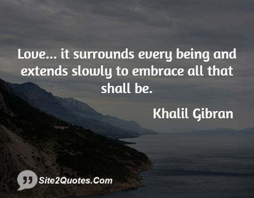 It Surrounds Every Being And Extends Slowly To Em Ce All That Shall Be Kahlil Gi N