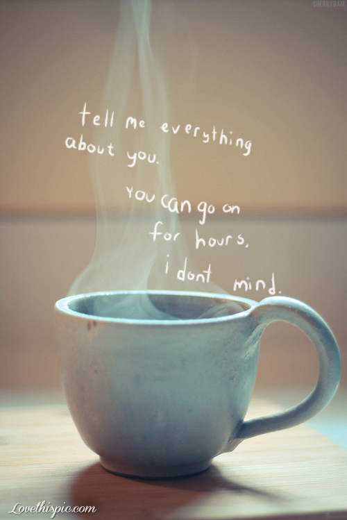 Tell Me Everything Quotes P Ography Drinks Coffee Quote Love Love Quote Cute Love Quotes