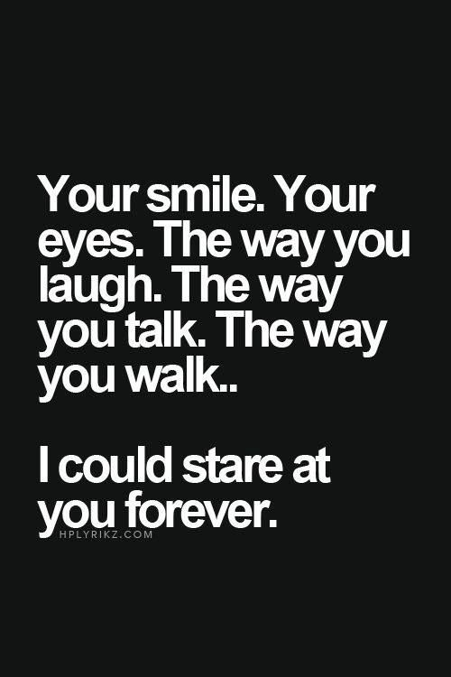 Your Smile Your Eyes The Way You Laugh The Way You Talk The Way You Walk I Could Stare At You Forever