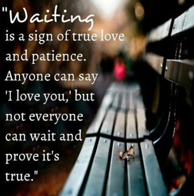 Waiting Is A Sign Of True Love And Patience Anyone Can Say I Love You But Not Everyone Can Wait And Prove Its True I Totally Agree With This