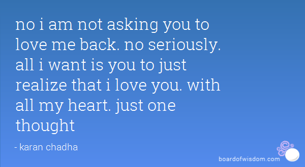 No I Am Not Asking You To Love Me Back No Seriously All I Want Is