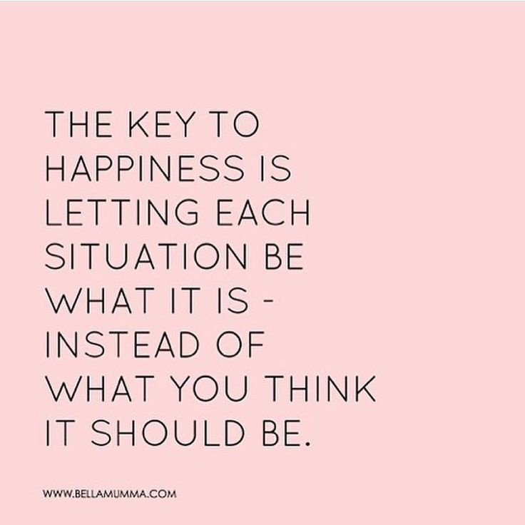 The Key To Happiness Is Letting Each Situation Be What It Is Instead Of What You Think It Should Be Wednesday Wisdom  E  A