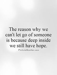The Reason Why We Cant Let Go Of Someone Is Because Deep Inside We
