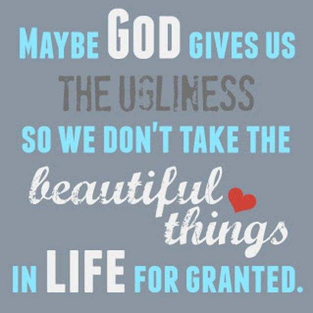 Gives Us The Ugliness So We Dont Take The Beautiful Things For Granted Love Quote